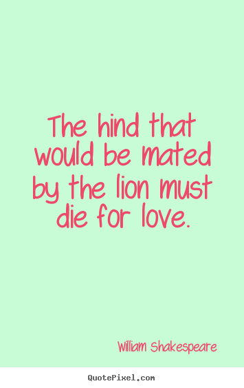 Quotes about love - The hind that would be mated by the lion must die for..