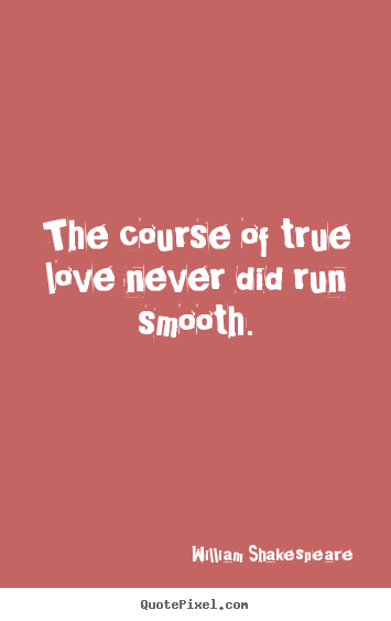 William Shakespeare  photo quotes - The course of true love never did run smooth. - Love quotes