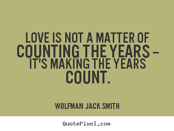 Wolfman Jack Smith picture quotes - Love is not a matter of counting the years -- it's.. - Love quotes