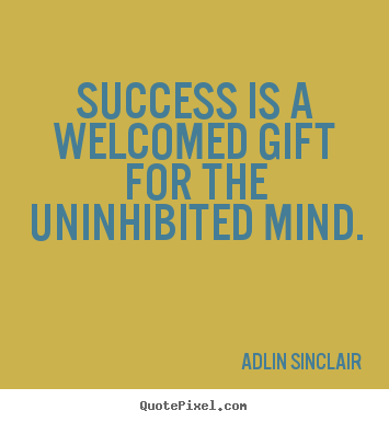 Success is a welcomed gift for the uninhibited mind. Adlin Sinclair  motivational quotes
