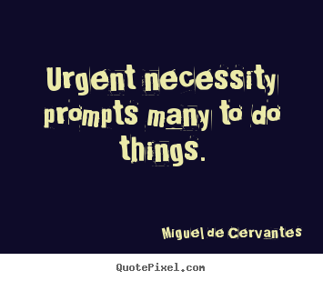 Miguel De Cervantes picture quotes - Urgent necessity prompts many to do things. - Motivational quotes