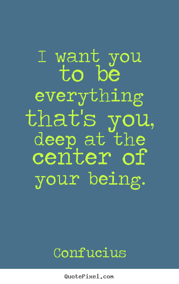 I want you to be everything that's you, deep at the center of.. Confucius greatest motivational quote