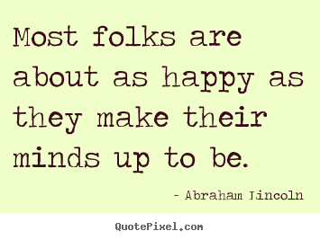 Motivational quote - Most folks are about as happy as they make their minds up to be.