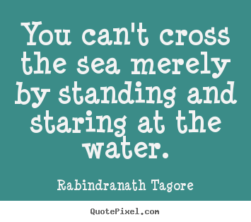 Motivational quotes - You can't cross the sea merely by standing and staring at the water.