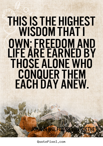 Motivational quote - This is the highest wisdom that i own; freedom and life are earned by..