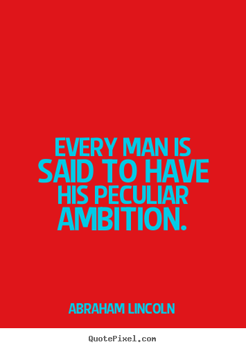 Motivational quote - Every man is said to have his peculiar ambition.
