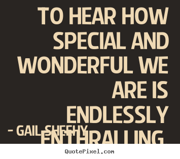 To hear how special and wonderful we are is endlessly enthralling. Gail Sheehy popular motivational quote