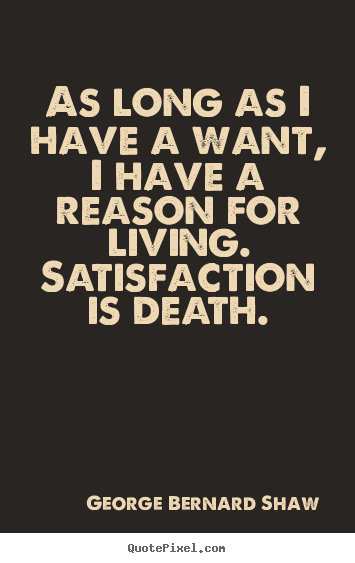 Quotes about motivational - As long as i have a want, i have a reason for living. satisfaction is..