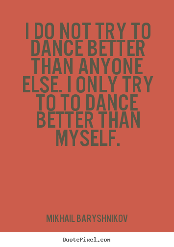 Quotes about motivational - I do not try to dance better than anyone else. i only try to to dance..