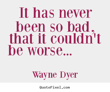 It has never been so bad, that it couldn't.. Wayne Dyer greatest motivational quote
