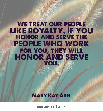 We treat our people like royalty. if you honor.. Mary Kay Ash popular motivational quotes