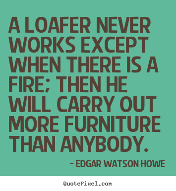 Motivational quotes - A loafer never works except when there is a fire;..