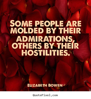 Some people are molded by their admirations, others by their hostilities. Elizabeth Bowen  motivational quote