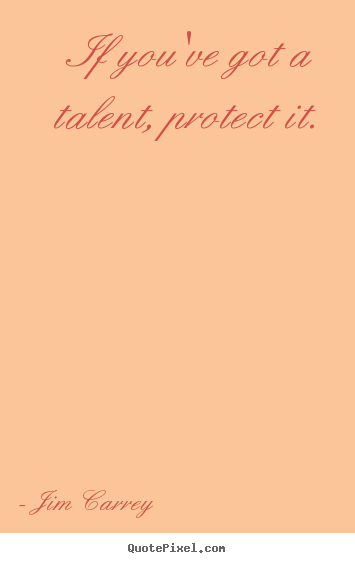 If you've got a talent, protect it. Jim Carrey popular motivational quote