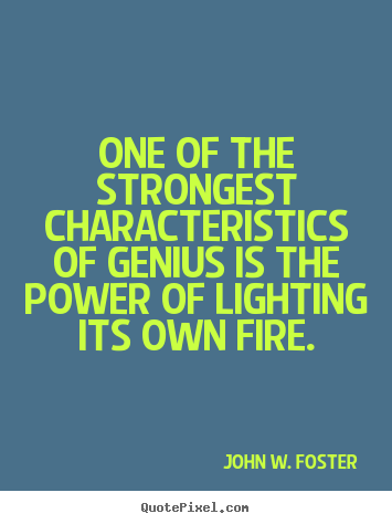One of the strongest characteristics of genius.. John W. Foster  motivational quotes