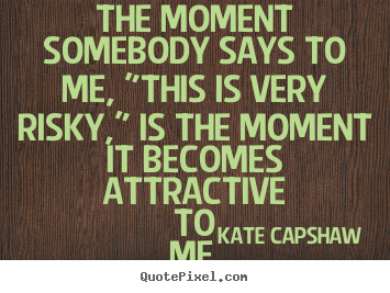 "Motivational quotes - The moment somebody says to me, ""this is very risky,"".."