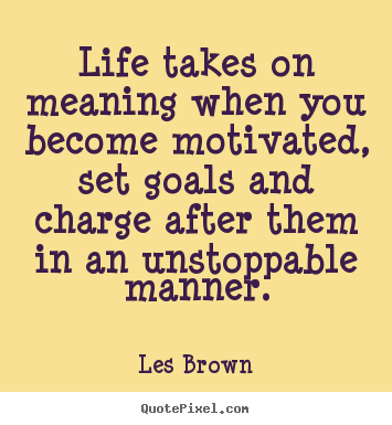 Quotes about motivational - Life takes on meaning when you become motivated, set..
