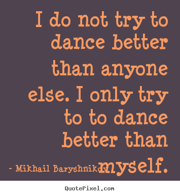 Mikhail Baryshnikov picture quotes - I do not try to dance better than anyone else. i only.. - Motivational quotes