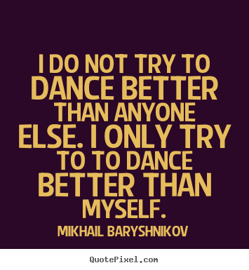 I do not try to dance better than anyone else. i only.. Mikhail Baryshnikov  motivational quotes