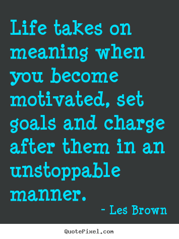 Quotes about motivational - Life takes on meaning when you become motivated, set goals..
