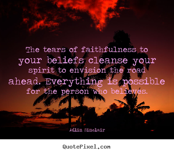 Create graphic poster quote about motivational - The tears of faithfulness to your beliefs..