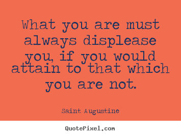 Saint Augustine picture quote - What you are must always displease you, if you would attain to.. - Motivational sayings