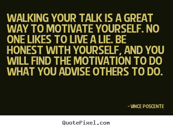 Walking your talk is a great way to motivate.. Vince Poscente greatest motivational quotes