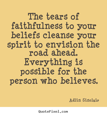 Motivational sayings - The tears of faithfulness to your beliefs cleanse your..