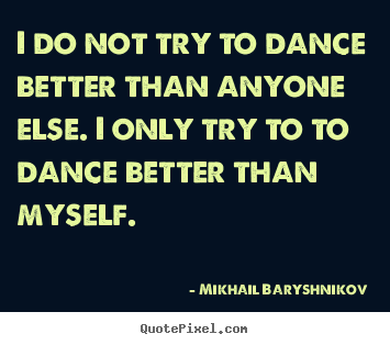 Mikhail Baryshnikov picture quote - I do not try to dance better than anyone else. i only try.. - Motivational quotes