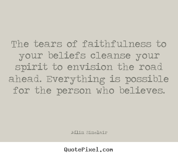 Create custom picture quotes about motivational - The tears of faithfulness to your beliefs cleanse..