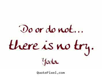 Motivational quotes - Do or do not... there is no try.