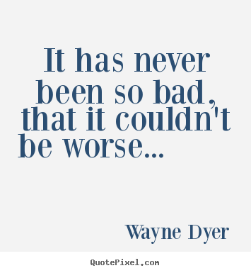 Wayne Dyer picture quotes - It has never been so bad, that it couldn't be worse..... - Motivational quotes