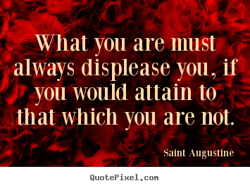 What you are must always displease you, if you would attain.. Saint Augustine  motivational quote