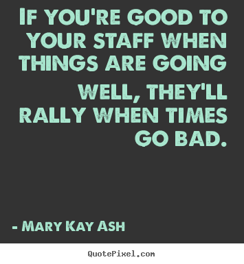 If you're good to your staff when things are going well, they'll rally.. Mary Kay Ash good motivational sayings