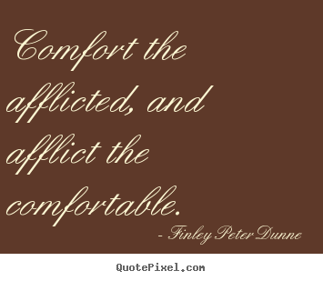 Quotes about motivational - Comfort the afflicted, and afflict the comfortable.