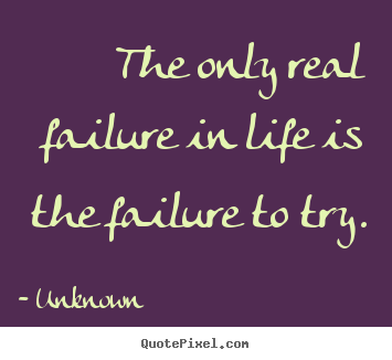 The only real failure in life is the failure.. Unknown good motivational quotes