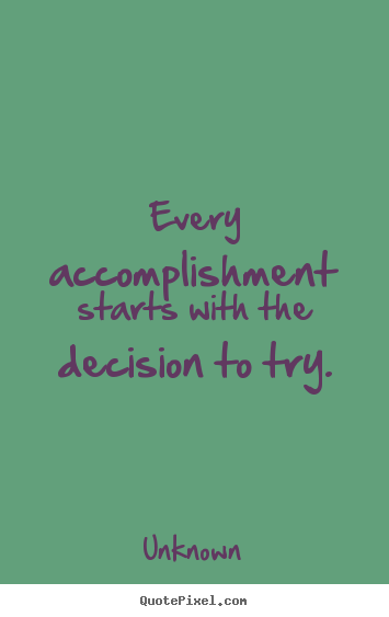 Unknown picture quotes - Every accomplishment starts with the decision to try. - Motivational quote