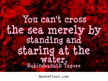 You can't cross the sea merely by standing and staring at.. Rabindranath Tagore top motivational quote