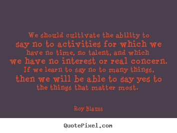 We should cultivate the ability to say no to activities for which.. Roy Blauss great motivational quotes