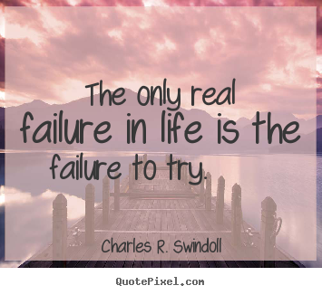 The only real failure in life is the failure to.. Charles R. Swindoll great motivational quotes