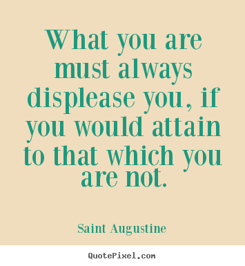 What you are must always displease you, if you would.. Saint Augustine popular motivational quotes