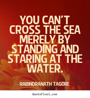 Motivational quote - You can't cross the sea merely by standing and..