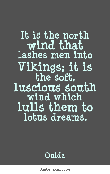 Motivational quotes - It is the north wind that lashes men into vikings;..