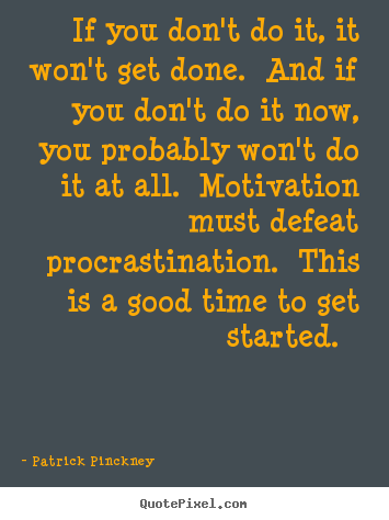 Patrick Pinckney picture quotes - If you don't do it, it won't get done. and if you don't do it now,.. - Motivational quotes