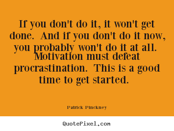 If you don't do it, it won't get done. and if you don't do it now,.. Patrick Pinckney great motivational quotes