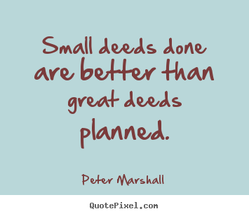 Create graphic picture quotes about motivational - Small deeds done are better than great deeds planned.