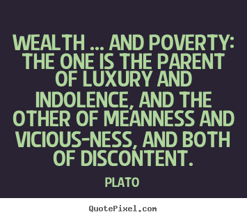 Wealth ... and poverty: the one is the parent of luxury and indolence,.. Plato greatest motivational quotes