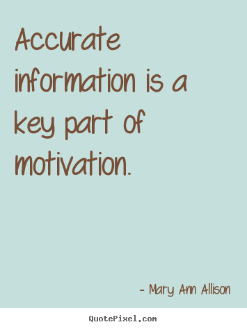 Mary Ann Allison picture quotes - Accurate information is a key part of motivation. - Motivational quotes