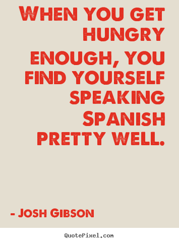 Josh Gibson image quotes - When you get hungry enough, you find yourself speaking spanish pretty.. - Motivational quote