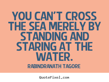 Make picture quotes about motivational - You can't cross the sea merely by standing and staring at the water.